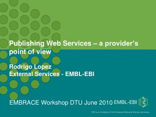 Publishing Web Services – a provider's point of view  Rodrigo Lopez External Services - EMBL-EBI