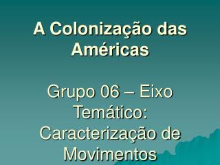A Colonização das Américas Grupo 06 – Eixo Temático: Caracterização de Movimentos