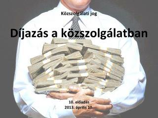 Közszolgálati jog Díjazás  a közszolgálatban  10.  előadás 2013.  április  10.