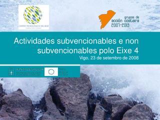 Actividades subvencionables e non subvencionables polo Eixe 4 Vigo, 23 de setembro de 2008