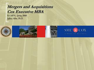 Mergers and Acquisitions Cox Executive MBA BA 6074, Spring 2008 Jeffrey Allen, Ph.D.