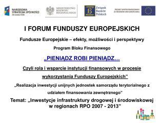 I FORUM FUNDUSZY EUROPEJSKICH Fundusze Europejskie – efekty, możliwości i perspektywy