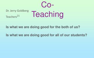 Dr. Jerry Goldberg Teachers 21 Is what we are doing good for the both of us?