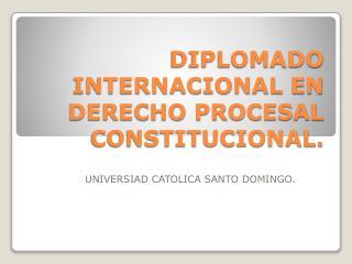 DIPLOMADO INTERNACIONAL EN DERECHO PROCESAL CONSTITUCIONAL.