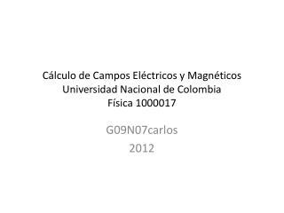 Cálculo de Campos Eléctricos y Magnéticos Universidad Nacional de Colombia Física 1000017