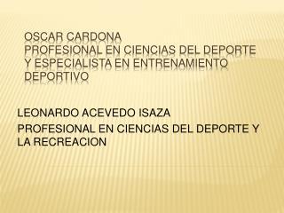 OSCAR CARDONA  PROFESIONAL EN CIENCIAS DEL DEPORTE Y ESPECIALISTA EN ENTRENAMIENTO DEPORTIVO