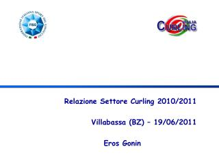 Relazione Settore Curling 2010/2011 Villabassa (BZ) – 19/06/2011 Eros Gonin