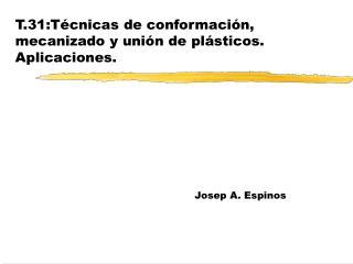 T.31:Técnicas de conformación, mecanizado y unión de plásticos. Aplicaciones.