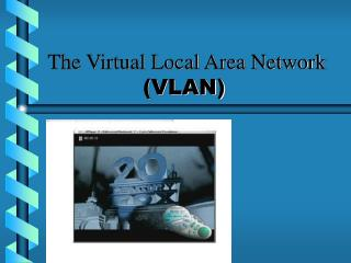 The Virtual Local Area Network  (VLAN)