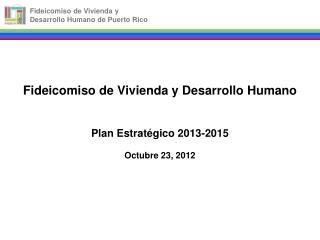 Fideicomiso de Vivienda y Desarrollo Humano Plan Estratégico 2013-2015 Octubre 23, 2012