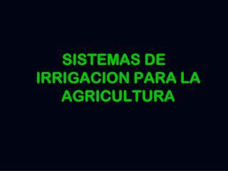 SISTEMAS DE IRRIGACION PARA LA AGRICULTURA
