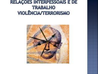Relações Interpessoais e de Trabalho Violência/Terrorismo
