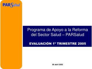 Programa de Apoyo a la Reforma del Sector Salud � PARSalud EVALUACI�N 1� TRIMESTRE 2005