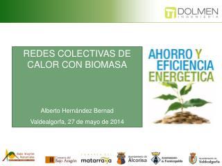 REDES COLECTIVAS DE CALOR CON BIOMASA Alberto Hernández  Bernad Valdealgorfa , 27 de mayo de 2014