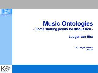 Music Ontologies - Some starting points for discussion - Ludger van Elst ONTOlogen Session