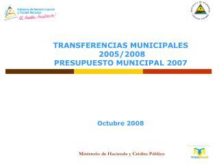 TRANSFERENCIAS MUNICIPALES  2005/2008  PRESUPUESTO MUNICIPAL 2007 Octubre 2008