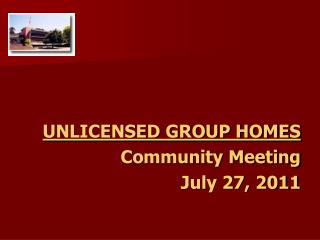 UNLICENSED GROUP HOMES Community Meeting July 27, 2011