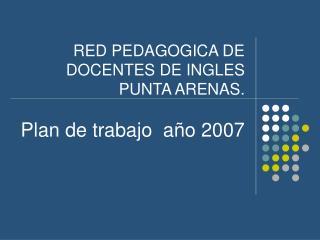 RED PEDAGOGICA DE  DOCENTES DE INGLES  PUNTA ARENAS. Plan de trabajo  año 2007