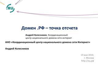 Домен .РФ – точка отсчета АНО «Координационный центр национального домена сети Интернет»