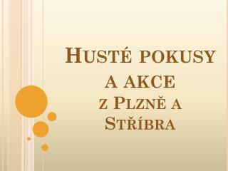 Husté pokusy  a akce  z Plzně a Stříbra