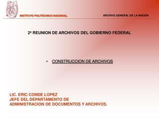 2ª REUNION DE ARCHIVOS DEL GOBIERNO FEDERAL CONSTRUCCION DE ARCHIVOS LIC. ERIC CONDE LOPEZ