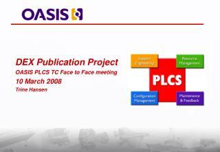 DEX Publication Project OASIS PLCS TC Face to Face meeting 10 March 2008 Trine Hansen