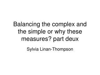 Balancing the complex and the simple or why these measures? part deux