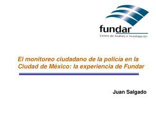El monitoreo ciudadano de la policía en la Ciudad de México: la experiencia de Fundar Juan Salgado