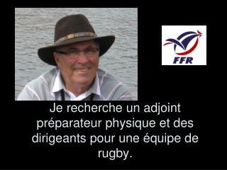 Je recherche un adjoint préparateur physique et des dirigeants pour une équipe de rugby.