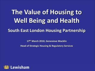 The Value of Housing to Well Being and Health South East London Housing Partnership