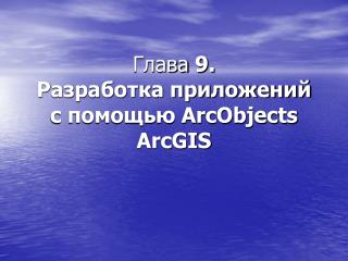 Глава  9. Разработка приложений с помощью ArcObjects ArcGIS