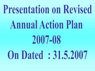 Presentation on Revised Annual Action Plan  2007-08  On Dated  : 31.5.2007