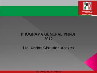 PROGRAMA GENERAL PRI-DF  2012 Lic. Carlos Chaudon Aceves