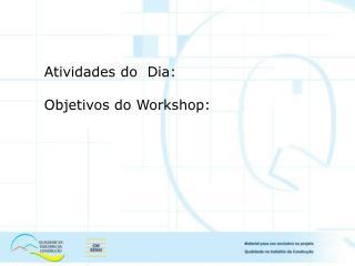 Atividades do  Dia: Objetivos do Workshop: