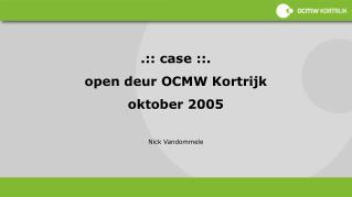 .:: case ::. open deur OCMW Kortrijk oktober 2005 Nick Vandommele