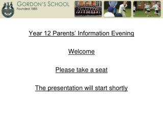 Year 12 Parents' Information Evening Welcome Please take a seat