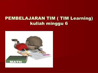 PEMBELAJARAN TIM ( TIM Learning) kuliah minggu 6