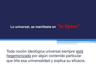 """Lo universal, se manifiesta en  """"lo típico """""""