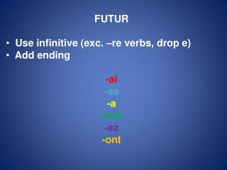 FUTUR  Use infinitive (exc. –re verbs, drop e)  Add ending - ai -as -a - ons - ez - ont