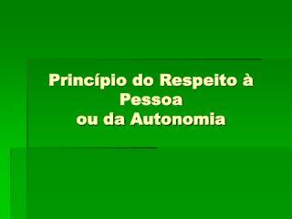 Princípio do Respeito à Pessoa  ou daAutonomia