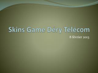Skins Game Déry Télécom