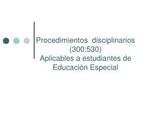 Procedimientos  disciplinarios  (300:530)  Aplicables a estudiantes de  Educación Especial