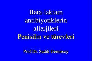Beta-laktam antibiyotiklerin  allerjileri Penisilin ve türevleri Prof.Dr. Sadık Demirsoy