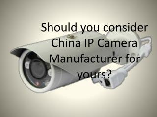 Should you consider China IP Camera Manufacturer for yours?