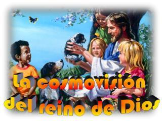 La cosmovisi�n  d el reino de  Dios