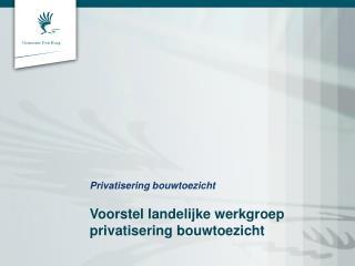 Privatisering bouwtoezicht Voorstel landelijke werkgroep privatisering bouwtoezicht