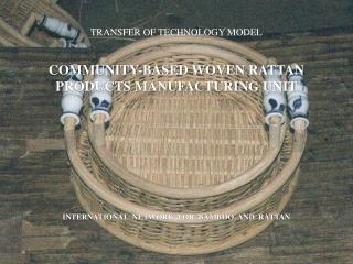 TRANSFER OF TECHNOLOGY MODEL    COMMUNITY-BASED WOVEN RATTAN PRODUCTS MANUFACTURING UNIT