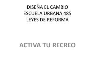 DISEÑA EL CAMBIO ESCUELA URBANA 485 LEYES DE REFORMA