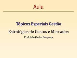 Tópicos Especiais Gestão Estratégias de Custos e Mercados Prof. João Carlos Bragança