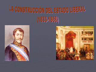 LA CONSTRUCCIÓN DEL ESTADO LIBERAL (1833-1868)